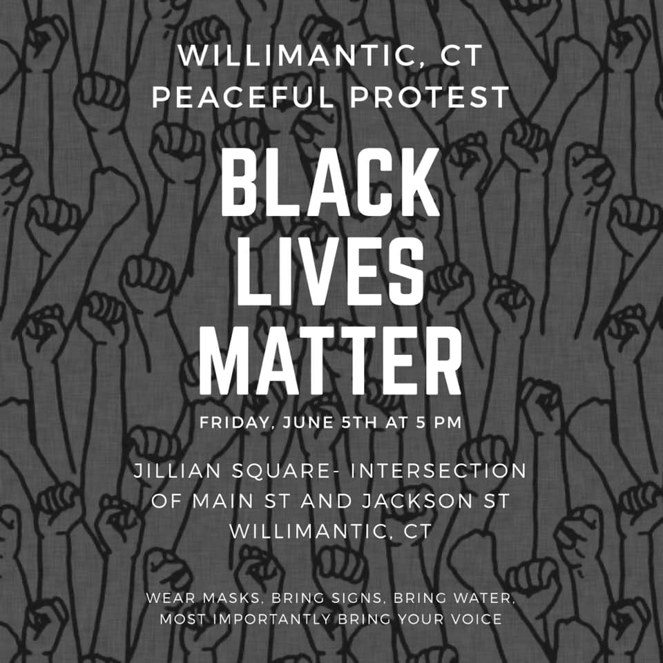 poster with background drawing of fists in the air, with text reading Willimantic, CT Peaceful Protest Black Lives Matter June 5th at 5 pm Jillian Square, Intersection of Main St. and Jackson St., Willimantic, CT. Wear masks, bring signs, bring water. Most importantly bring your voice.